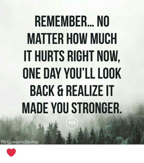 Back, How, and One: REMEMBER.. NO  MATTER HOW MUCH  IT HURTS RIGHT NOW,  ONE DAY YOU'LL LOOK  BACK&REALIZE IT  MADE YOU STRONGER  MQ  FB/QuotesAndSayings ❤️