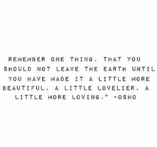 Beautiful, Earth, and Beautiful A: REMEMBER ONE THING, THAT YOU  SHOULD NOT LEAVE THE EARTH UNTIL  YOU HAVE MADE IT A LITTLE MORE  BEAUTIFUL, A LITTLE LOVELIER.  LITTLE MORE LOVING-OSHO