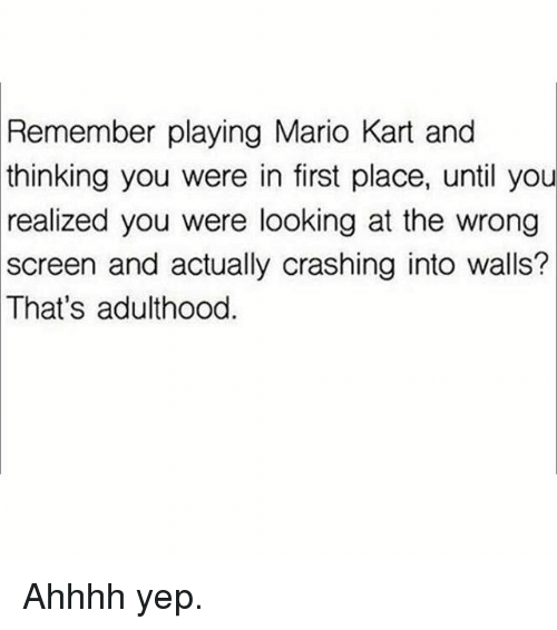 Mario Kart, Memes, and Mario: Remember playing Mario Kart and  thinking you were in first place, until you  realized you were looking at the wrong  screen and actually crashing into walls?  That's adulthood. Ahhhh yep.