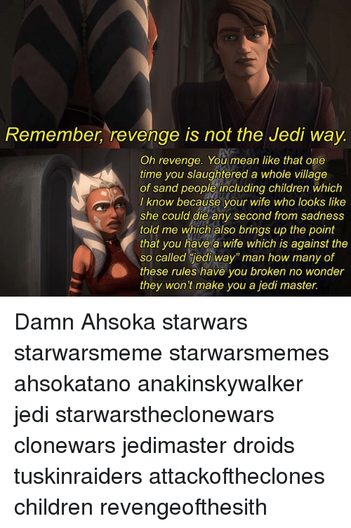 """sands: Remember, revenge is not the Jedi way.  Oh revenge. You mean like that one  time you slaughtered a whole village  of sand people including children which  I know because your wife who looks like  she could die any second from sadness  told me which also brings up the point  that you have a wife which is against the  so called jedi way"""" man how many of  these rules have you broken no wonder  they won't make you a jedi master. Damn Ahsoka starwars starwarsmeme starwarsmemes ahsokatano anakinskywalker jedi starwarstheclonewars clonewars jedimaster droids tuskinraiders attackoftheclones children revengeofthesith"""