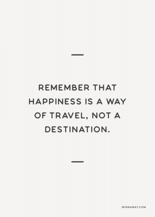 Travel, Happiness, and Com: REMEMBER THAT  HAPPINESS IS A WAY  OF TRAVEL, NOTA  DESTINATION  MINNAMAY.COM