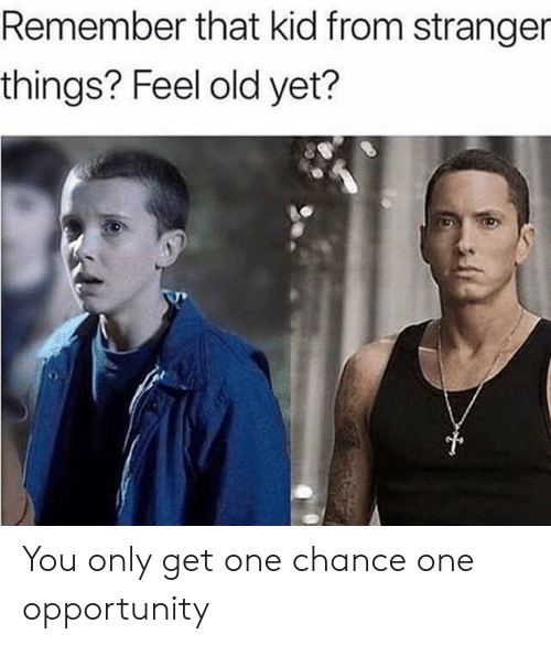 Reddit, Opportunity, and Old: Remember that kid from stranger  things? Feel old yet? You only get one chance one opportunity