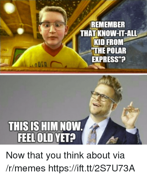 "Polar Express: REMEMBER  THAT KNOW-HT-ALL  KID FROM  THE POLAR  EXPRESS""?  THIS IS HIM NOW  FEEL OLD YET? Now that you think about via /r/memes https://ift.tt/2S7U73A"