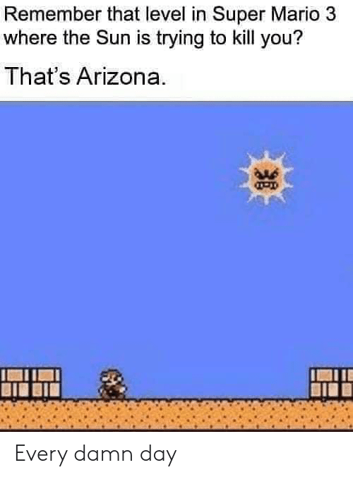 Reddit, Super Mario, and Mario: Remember that level in Super Mario 3  where the Sun is trying to kill you?  That's Arizona Every damn day