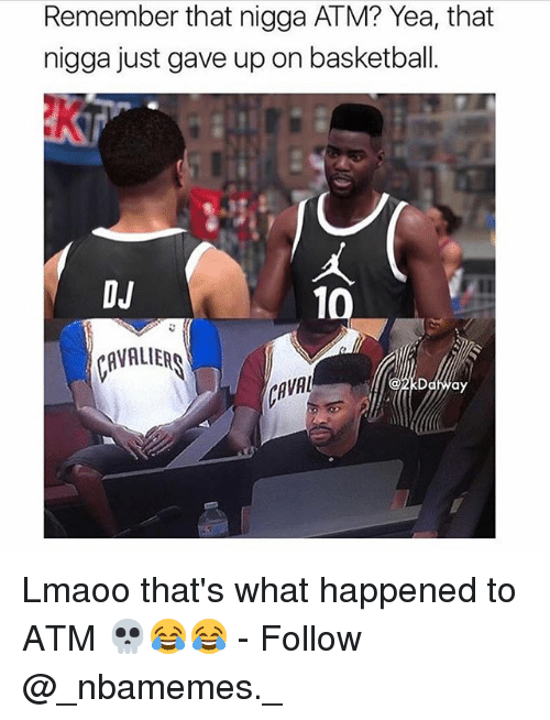 Basketball, Memes, and 🤖: Remember that nigga ATM? Yea, that  nigga just gave up on basketball.  DJ  VALIER  AVA Lmaoo that's what happened to ATM 💀😂😂 - Follow @_nbamemes._