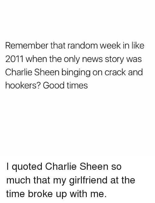 Charlie, Charlie Sheen, and Memes: Remember that random week in like  2011 when the only news story was  Charlie Sheen binging on crack and  hookers? Good times I quoted Charlie Sheen so much that my girlfriend at the time broke up with me.