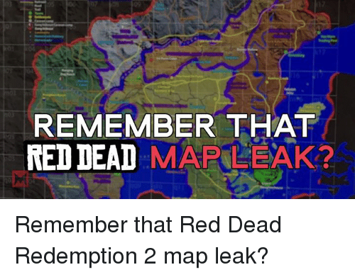 Memes, Ted, and Maps: REMEMBER THAT  TED DEAD  MAP LEAK? Remember that Red Dead Redemption 2 map leak?