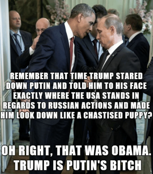 regards: REMEMBER THAT TIME TRUMP STARED  DOWN PUTIN AND TOLD HIM TO HIS FACE  EXACTLY WHERE THE USA STANDS IN  REGARDS TO RUSSIAN ACTIONS AND MADE  HIM LOOK DOWN LIKE A CHASTISED PUPPY?  OH RIGHT, THAT WAS OBAMA.  TRUMP IS PUTIN'S BITCH