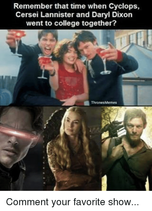 College, Memes, and Cersei Lannister: Remember that time when Cyclops,  Cersei Lannister and Daryl Dixon  went to college together?  1Thrones Memes Comment your favorite show...