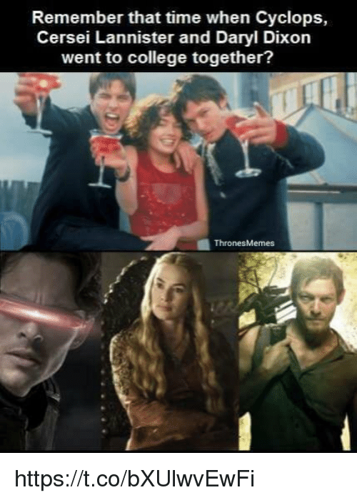 College, Memes, and Cersei Lannister: Remember that time when Cyclops,  Cersei Lannister and Daryl Dixon  went to college together?  Thrones Memes https://t.co/bXUlwvEwFi