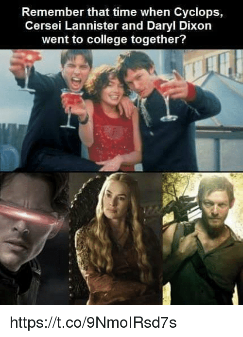 College, Cersei Lannister, and Time: Remember that time when Cyclops,  Cersei Lannister and Daryl Dixon  went to college together? https://t.co/9NmoIRsd7s