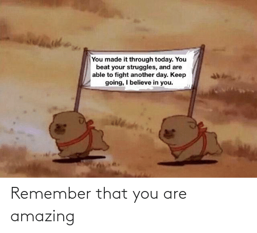remember: Remember that you are amazing
