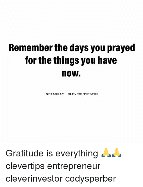 Cleverity: Remember the days you prayed  for the things you have  now.  NSTAGRAM  CLEVER INVESTOR Gratitude is everything 🙏🙏 clevertips entrepreneur cleverinvestor codysperber
