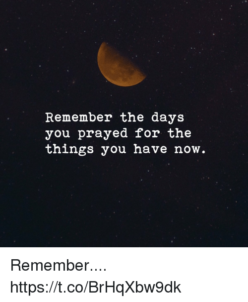 Memes, 🤖, and Remember: Remember the days  you prayed for the  things you have now Remember.... https://t.co/BrHqXbw9dk