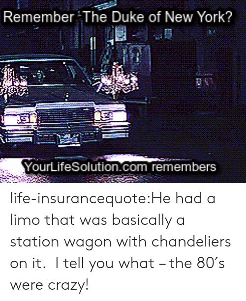 Crazy, Life, and New York: Remember The Duke of New York?  YourLifeSolution.com remembers life-insurancequote:He had a limo that was basically a station wagon with chandeliers on it. I tell you what – the 80′s were crazy!