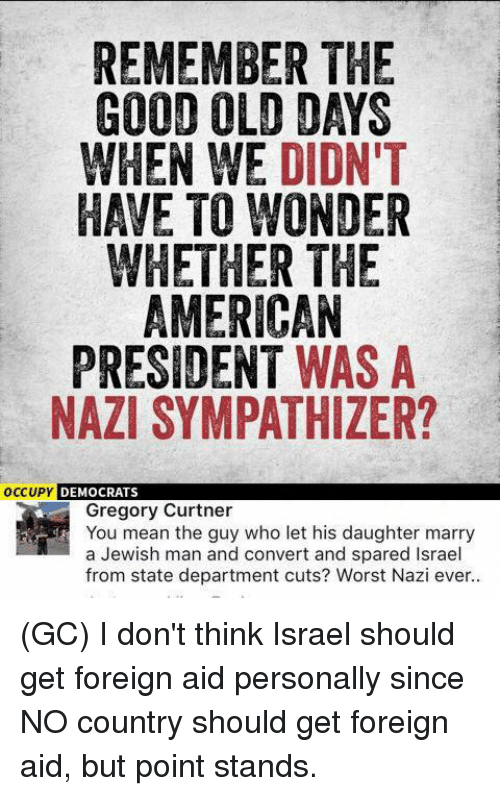 Nazy: REMEMBER THE  GOOD OLD DAYS  WHEN WE DIDN'T  HAVE TO WONDER  WHETHER THE  AMERICAN  PRESIDENT WAS A  NAZI SYMPATHIZER?  OCCUPY DEMOCRATS  Gregory Curtner  You mean the guy who let his daughter marry  a Jewish man and convert and spared Israel  from state department cuts? Worst Nazi ever.. (GC) I don't think Israel should get foreign aid personally since NO country should get foreign aid, but point stands.