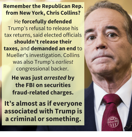 Fbi, New York, and Taxes: Remember the Republican Rep.  from New York, Chris Collins?  He forcefully defended  Trump's refusal to release his  tax returns, said elected officials  shouldn't release their  taxes, and demanded an end to  Mueller's investigation. Collins  was also Trump's earliest  congressional backer  He was just arrested by  the FBI on securities  fraud-related charges.  It's almost as if everyone  associated with Trump is  a criminal or something.  Other98