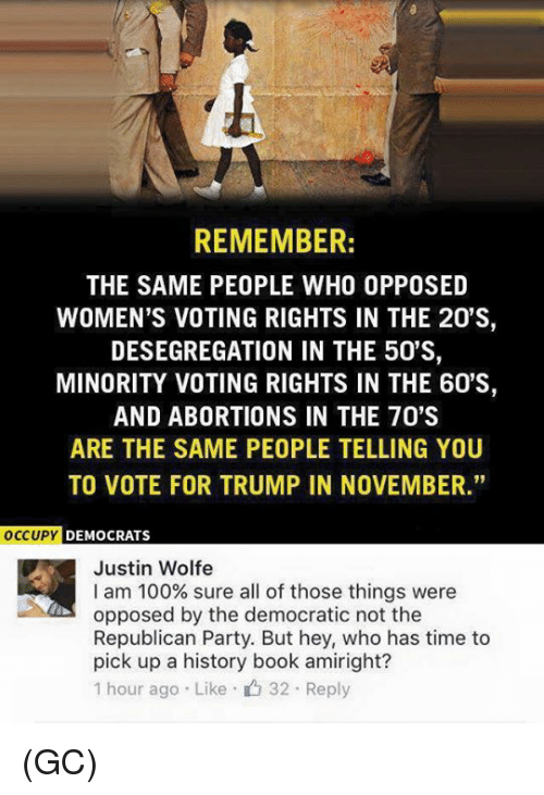 "Memes, Republican Party, and Abortion: REMEMBER:  THE SAME PEOPLE WHO OPPOSED  WOMEN'S VOTING RIGHTS IN THE 20'S,  DESEGREGATION IN THE 50'S,  MINORITY VOTING RIGHTS IN THE 60'S,  AND ABORTIONS IN THE 70'S  ARE THE SAME PEOPLE TELLING YOU  TO VOTE FOR TRUMP IN NOVEMBER.""  OCCUPY  DEMOCRATS  Justin Wolfe  I am 100% sure all of those things were  opposed by the democratic not the  Republican Party. But hey, who has time to  pick up a history book amiright?  1 hour ago Like 32 Reply (GC)"
