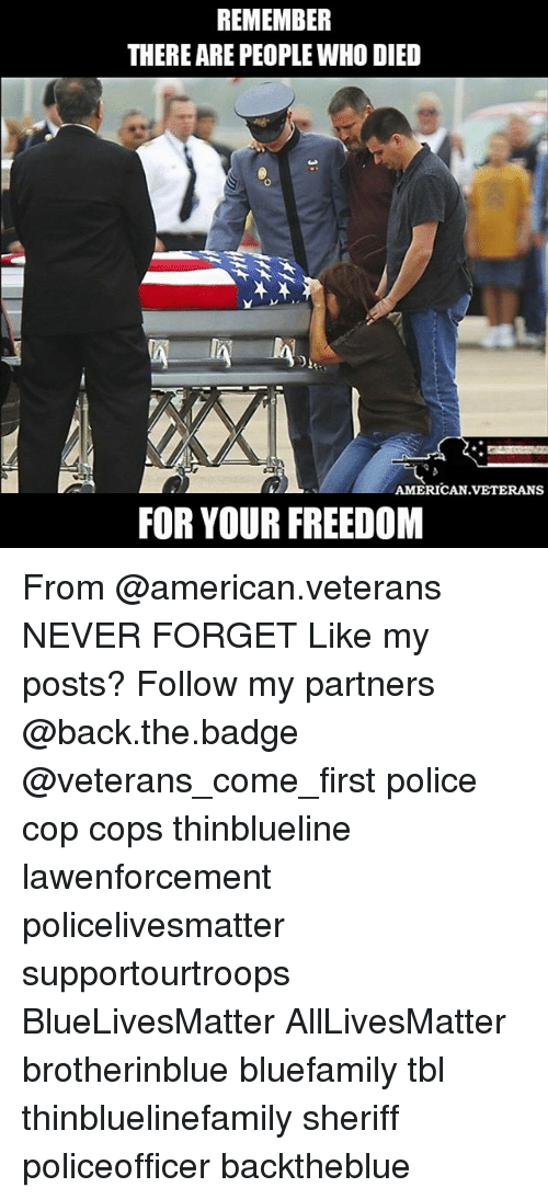 All Lives Matter, Memes, and Police: REMEMBER  THERE ARE PEOPLE WHO DIED  AMERICAN.VETERANS  FOR YOUR FREEDOM From @american.veterans NEVER FORGET Like my posts? Follow my partners @back.the.badge @veterans_сome_first police cop cops thinblueline lawenforcement policelivesmatter supportourtroops BlueLivesMatter AllLivesMatter brotherinblue bluefamily tbl thinbluelinefamily sheriff policeofficer backtheblue