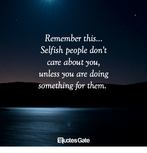 Them, Remember, and You: Remember this..  Selfish people don't  care about you,  unless you are doing  something for them.  EluotesGate