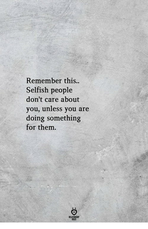 Them, Remember, and You: Remember this..  Selfish people  don't care about  you, unless you are  doing something  for them.  RELATIONGHP  OLES