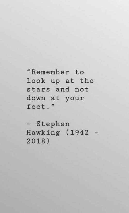 "hawking: ""Remember to  look up at the  stars and not  down at your  feet.""  - Stephen  Hawking (1942  2018)"