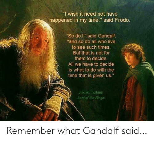 remember: Remember what Gandalf said…