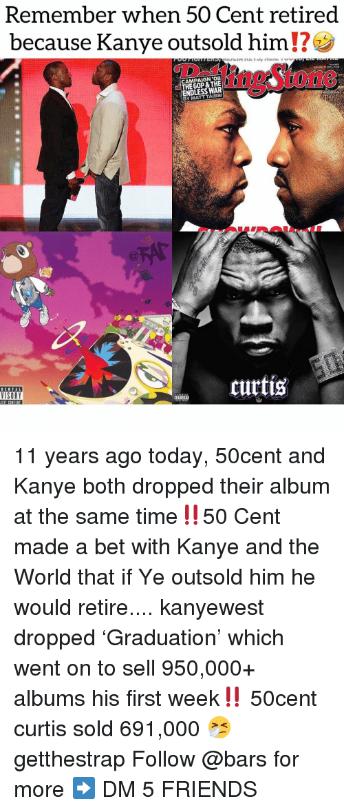50 Cent, Friends, and Kanye: Remember when 50 Cent retired  because Kanye outsold him  CAMPAIGN '08  THE GOP & THE  ENDLESS WAR  BY MATT TAIBBI  1n9Stone  RENTAL  VISORY  curtis  ICIT CONTENT  IHn 11 years ago today, 50cent and Kanye both dropped their album at the same time‼️50 Cent made a bet with Kanye and the World that if Ye outsold him he would retire.... kanyewest dropped 'Graduation' which went on to sell 950,000+ albums his first week‼️ 50cent curtis sold 691,000 🤧 getthestrap Follow @bars for more ➡️ DM 5 FRIENDS