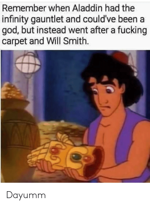 Aladdin, Fucking, and God: Remember when Aladdin had the  infinity gauntlet and could've been a  god, but instead went after a fucking  carpet and Will Smith. Dayumm