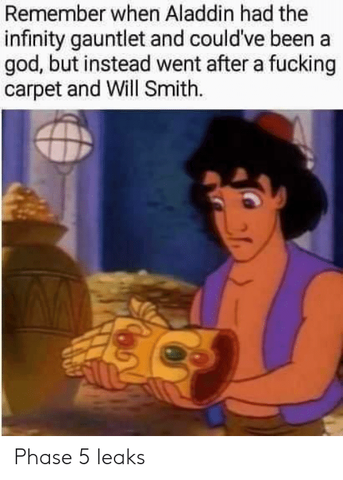 Aladdin, Fucking, and God: Remember when Aladdin had the  infinity gauntlet and could've been a  god, but instead went after a fucking  carpet and Will Smith Phase 5 leaks