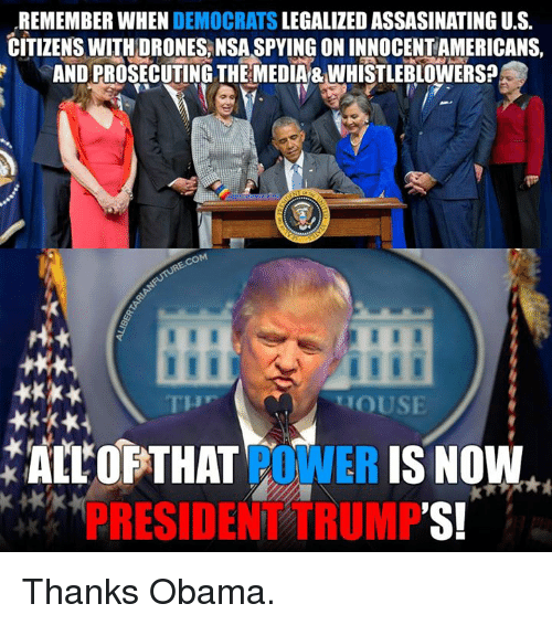 whistleblower: REMEMBER WHEN  DEMOCRATS  LEGALIZED ASSASINATING U.S.  CITIZENS WITH DRONESANSASPYINGONINNOCENTAMERICANS,  ANDPROSECUTING THE MEDIA&WHISTLEBLOWERS?  COM  HOUSE  ALL OF THAT  POWER  IS NOW  RESIDE  TRUMP  'S! Thanks Obama.