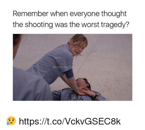 Memes, The Worst, and Thought: Remember when everyone thought  the shooting was the worst tragedy?  IG  @kepnershunt 😥 https://t.co/VckvGSEC8k