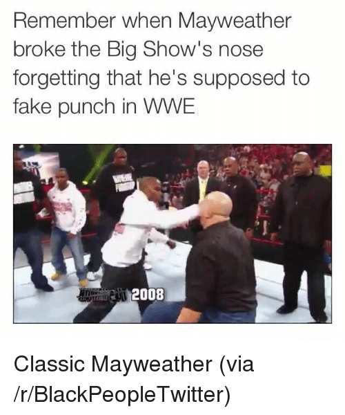 Blackpeopletwitter, Fake, and Mayweather: Remember when Mayweather  broke the Big Show's nose  forgetting that he's supposed to  fake punch in WWE  2008 <p>Classic Mayweather (via /r/BlackPeopleTwitter)</p>
