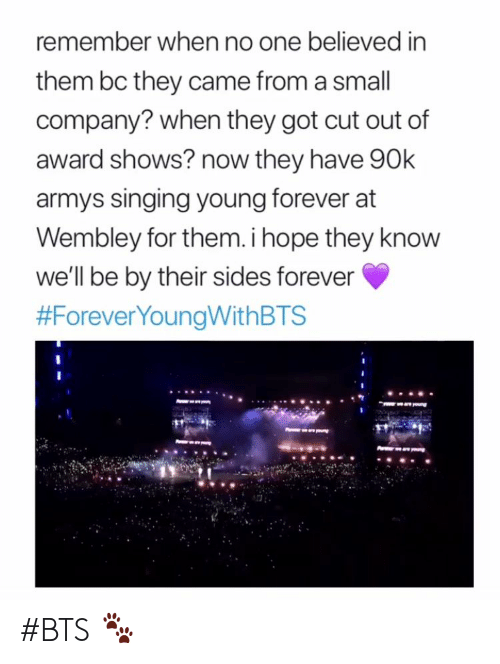 Singing, Forever, and Bts: remember when no one believed in  them bc they came from a small  company? when they got cut out of  award shows? now they have 90k  armys singing young forever at  Wembley for them. i hope they know  we'll be by their sides forever  #BTS 🐾
