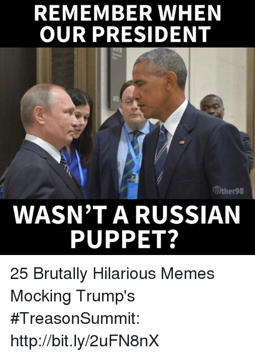 Memes, Http, and Hilarious: REMEMBER WHEN  OUR PRESIDENT  ther98  WASN'T A RUSSIAN  PUPPET? 25 Brutally Hilarious Memes Mocking Trump's #TreasonSummit: http://bit.ly/2uFN8nX