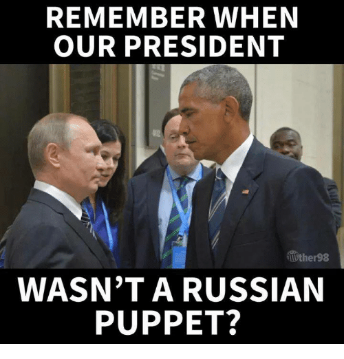 Russian, Puppet, and President: REMEMBER WHEN  OUR PRESIDENT  ther98  WASN'T A RUSSIAN  PUPPET?