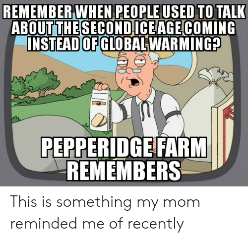 Mom, Remember, and Used: REMEMBER WHEN PEOPLE USED TO TALK  ABOUT THE SECONDICEAGE COMING  INSTEAD OF GLOBALWARMING?  PEPPERIDGE FARM  REMEMBERS This is something my mom reminded me of recently
