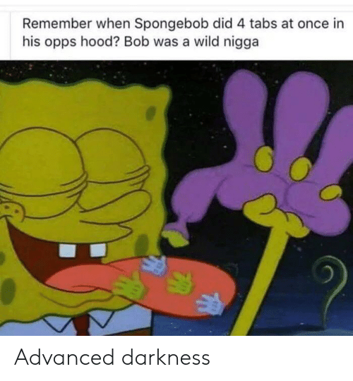 SpongeBob, Wild, and Hood: Remember when Spongebob did 4 tabs at once in  his opps hood? Bob was a wild nigga Advanced darkness