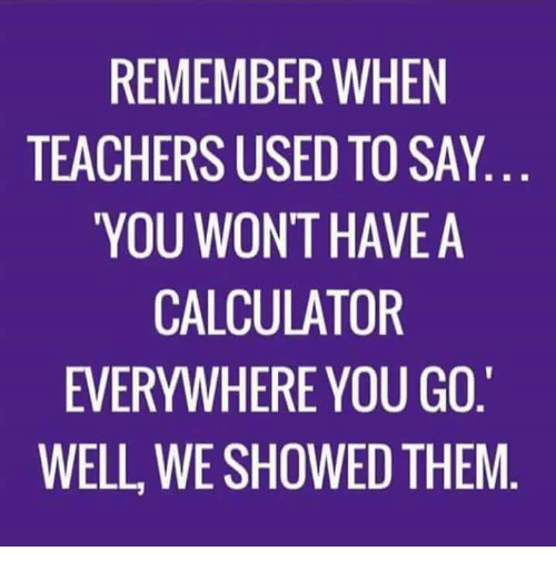 Funny, Calculator, and Teachers: REMEMBER WHEN  TEACHERS USED TO SAY  YOU WONT HAVE A  CALCULATOR  EVERYWHERE YOU GO.  WELL, WE SHOWED THEM