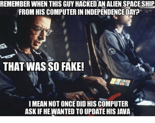 Fake, Independence Day, and Memes: REMEMBER WHEN THIS GUY HACKED AN ALIEN SPACE SHIP  FROM HIS COMPUTER IN INDEPENDENCE DAY?  THAT WAS SO FAKE!  !MEAN NOT ONCE DID HIS COMPUTER  ASK IF HE WANTED TO UPDATE HIS JAVA
