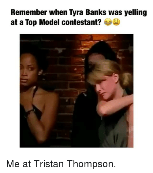 Tyra Banks, Banks, and Girl Memes: Remember when Tyra Banks was yelling  at a Top Model contestant? Me at Tristan Thompson.