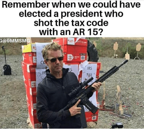 Ar 15: Remember when we could have  elected a president who  shot the tax code  with an AR 15  @9MMSMG  IRS  TAX