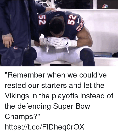 """the vikings: """"Remember when we could've rested our starters and let the Vikings in the playoffs instead of the defending Super Bowl Champs?"""" https://t.co/FlDheq0rOX"""