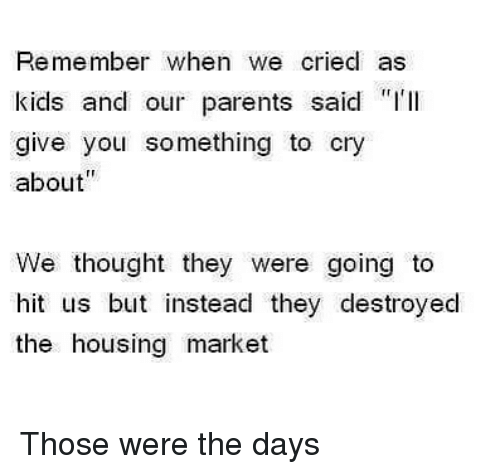 """Parents, Dank Memes, and Thought: Remember when we cried as  kicls and our parents said """"I'll  give you something to cry  about  We thought they were going to  hit us but instead they destroyed  the housing market Those were the days"""