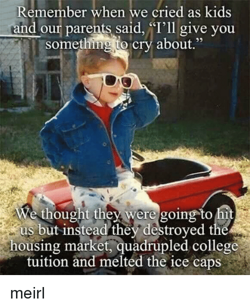 """College, Parents, and Kids: Remember when we cried as kids  and our parents said, """"I'll give you  something to cry about.""""  e thought they were going to hi  us but instead they destroyed the  housing market, quadrupled college  tuition and melted the ice caps meirl"""
