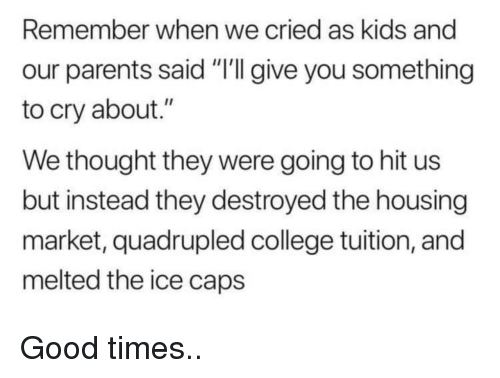 """College, Parents, and Good: Remember when we cried as kids and  our parents said """"'I give you something  to cry about.""""  We thought they were going to hit us  but instead they destroyed the housing  market, quadrupled college tuition, and  melted the ice caps Good times.."""