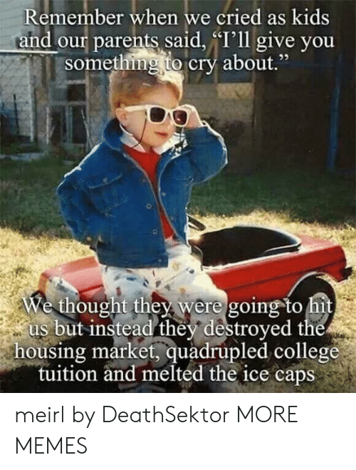 """College, Dank, and Memes: Remember when we cried as kids  and our parents said, """"I'll give you  something to cry about.""""  e thought they were going to hi  us but instead they destroyed the  housing market, quadrupled college  tuition and melted the ice caps meirl by DeathSektor MORE MEMES"""