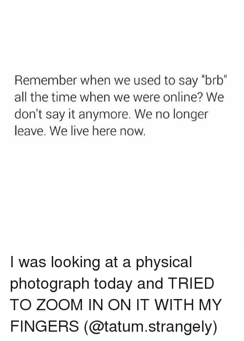 "Memes, Say It, and Zoom: Remember when we used to say ""brb""  all the time when we were online? We  don't say it anymore. We no longer  leave. We live here now. I was looking at a physical photograph today and TRIED TO ZOOM IN ON IT WITH MY FINGERS (@tatum.strangely)"