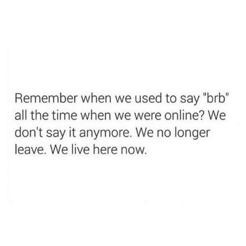 "Live Here: Remember when we used to say ""brb""  all the time when we were online? We  don't say it anymore. We no longer  leave. We live here now."