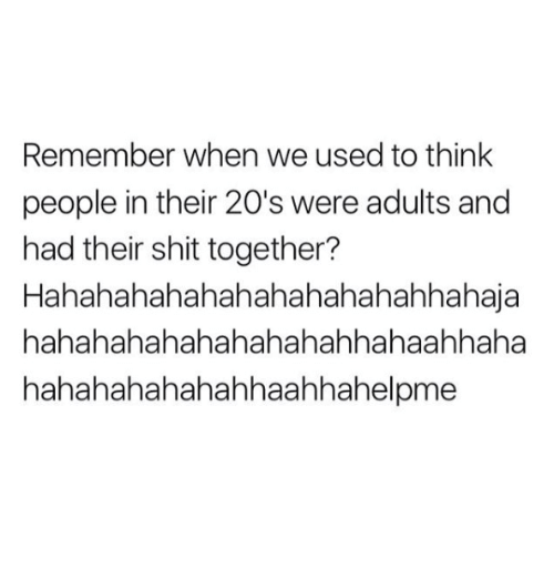 Memes, Shit, and 🤖: Remember when we used to think  people in their 20's were adults and  had their shit together?  Hahahahahahahahahahahahhahaja  hahahahahahahahahahhahaahhaha  hahahahahahahhaahhahelpme